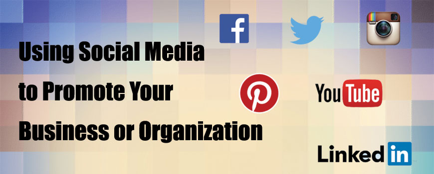 Using Social Media to Promote Your Business or Organization